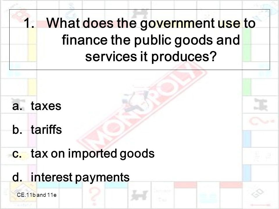 CE.11b and 11e 1.What does the government use to finance the public goods and services it produces.