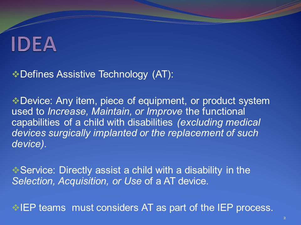  Defines Assistive Technology (AT):  Device: Any item, piece of equipment, or product system used to Increase, Maintain, or Improve the functional capabilities of a child with disabilities (excluding medical devices surgically implanted or the replacement of such device).