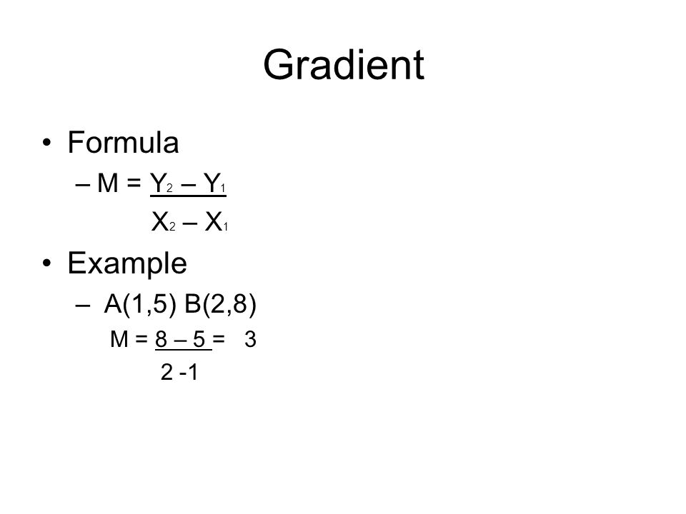 Gradient Formula –M = Y 2 – Y 1 X 2 – X 1 Example – A(1,5) B(2,8) M = 8 – 5 = 3 2 -1