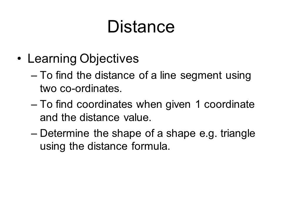 Distance Learning Objectives –To find the distance of a line segment using two co-ordinates. –To find coordinates when given 1 coordinate and the dist