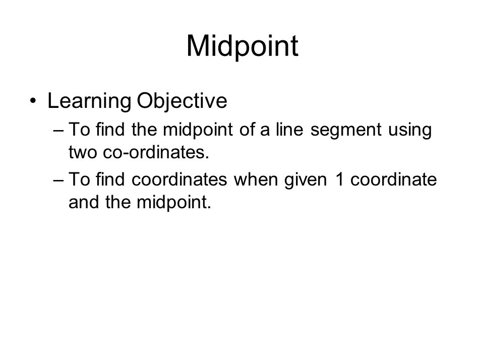 Midpoint Learning Objective –To find the midpoint of a line segment using two co-ordinates. –To find coordinates when given 1 coordinate and the midpo