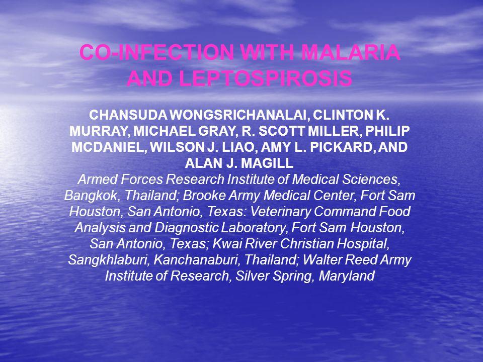 CO-INFECTION WITH MALARIA AND LEPTOSPIROSIS CHANSUDA WONGSRICHANALAI, CLINTON K. MURRAY, MICHAEL GRAY, R. SCOTT MILLER, PHILIP MCDANIEL, WILSON J. LIA