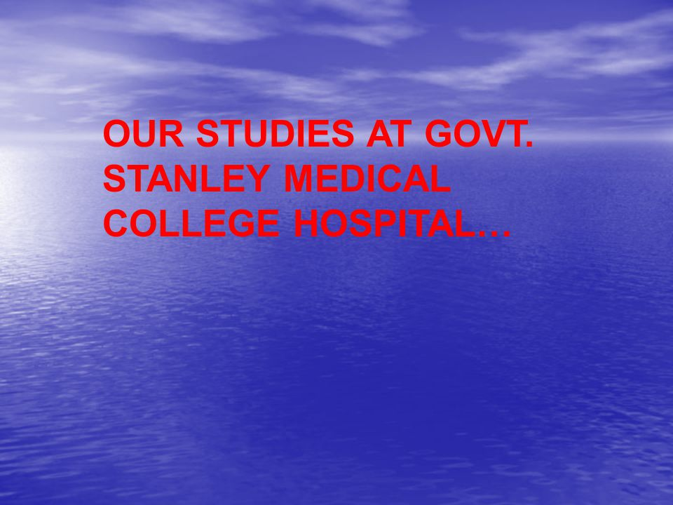 OUR STUDIES AT GOVT. STANLEY MEDICAL COLLEGE HOSPITAL…