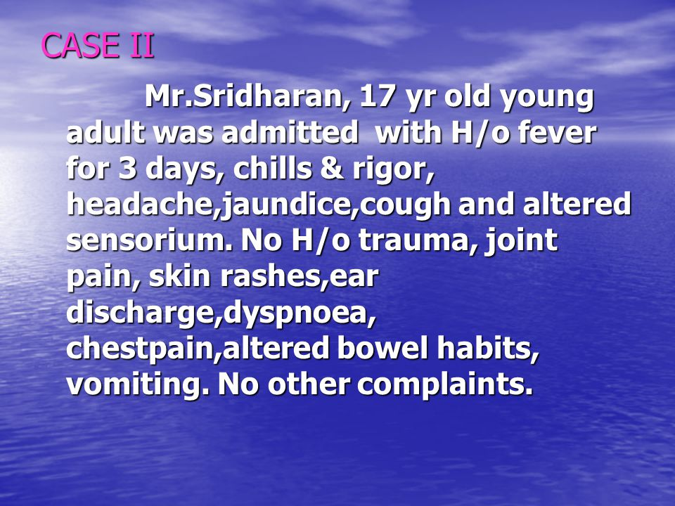 CASE II Mr.Sridharan, 17 yr old young adult was admitted with H/o fever for 3 days, chills & rigor, headache,jaundice,cough and altered sensorium. No