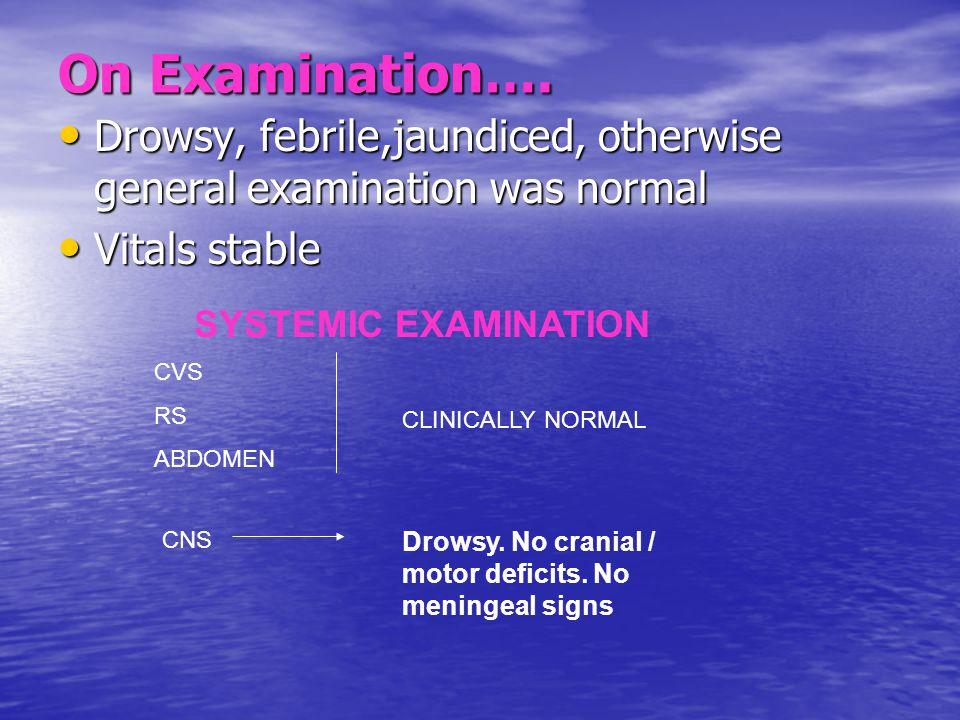 On Examination…. Drowsy, febrile,jaundiced, otherwise general examination was normal Drowsy, febrile,jaundiced, otherwise general examination was norm