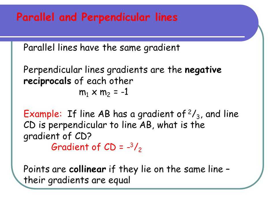 Parallel lines have the same gradient Perpendicular lines gradients are the negative reciprocals of each other m 1 x m 2 = -1 Example: If line AB has