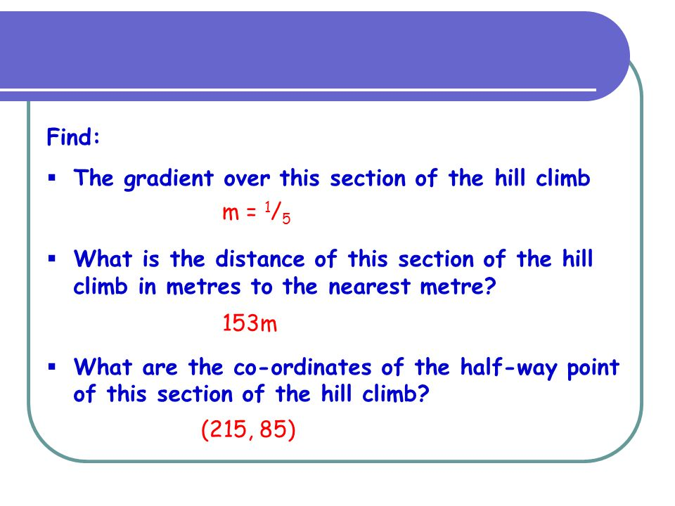Find:  The gradient over this section of the hill climb  What is the distance of this section of the hill climb in metres to the nearest metre?  Wh