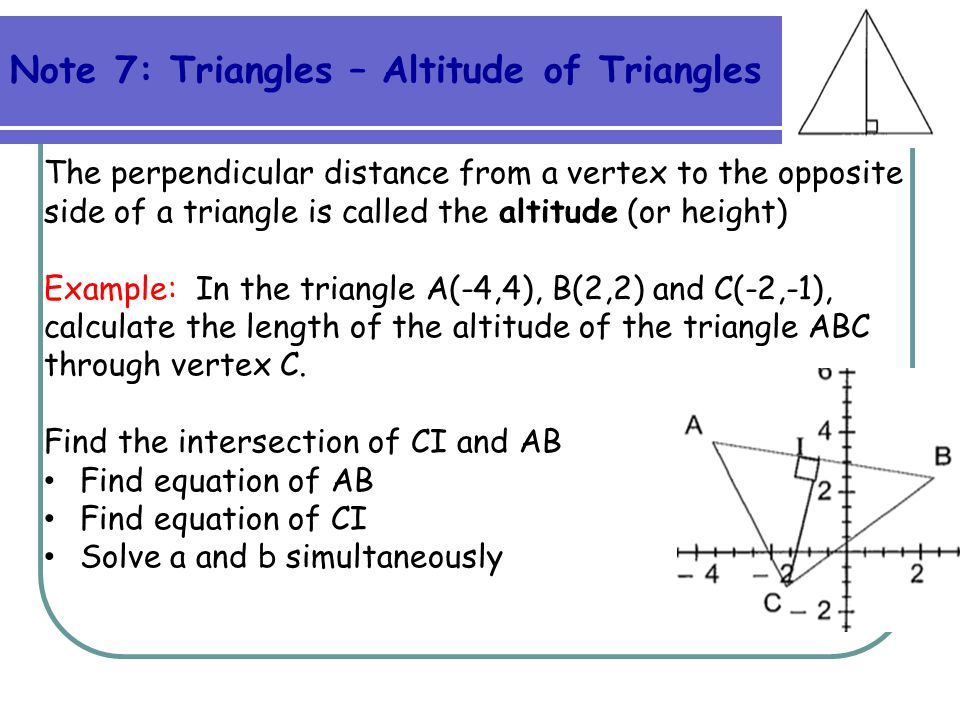 Note 7: Triangles – Altitude of Triangles The perpendicular distance from a vertex to the opposite side of a triangle is called the altitude (or heigh