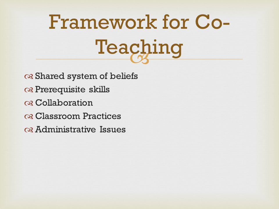  Shared system of beliefs  Prerequisite skills  Collaboration  Classroom Practices  Administrative Issues Framework for Co- Teaching