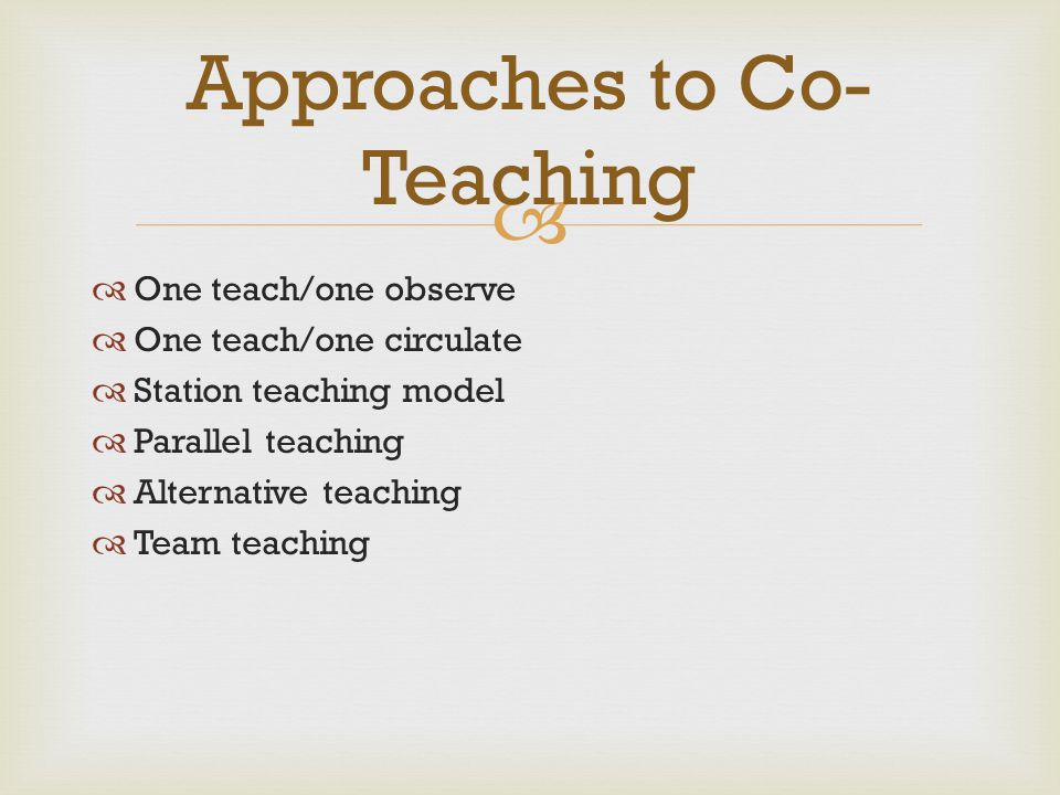   One teach/one observe  One teach/one circulate  Station teaching model  Parallel teaching  Alternative teaching  Team teaching Approaches to