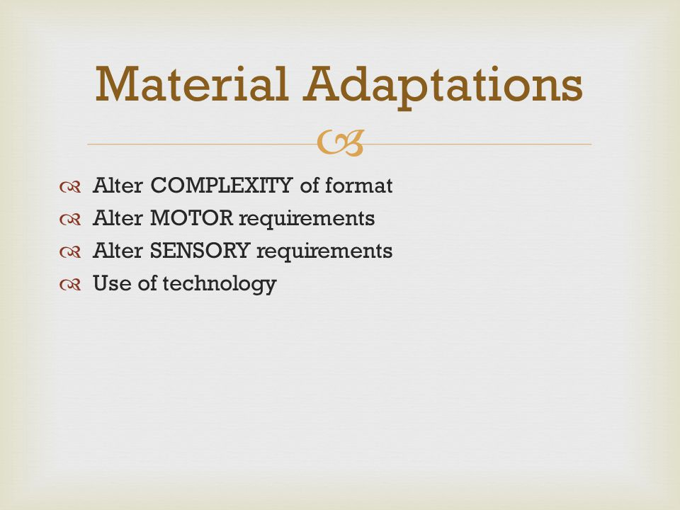   Alter COMPLEXITY of format  Alter MOTOR requirements  Alter SENSORY requirements  Use of technology Material Adaptations