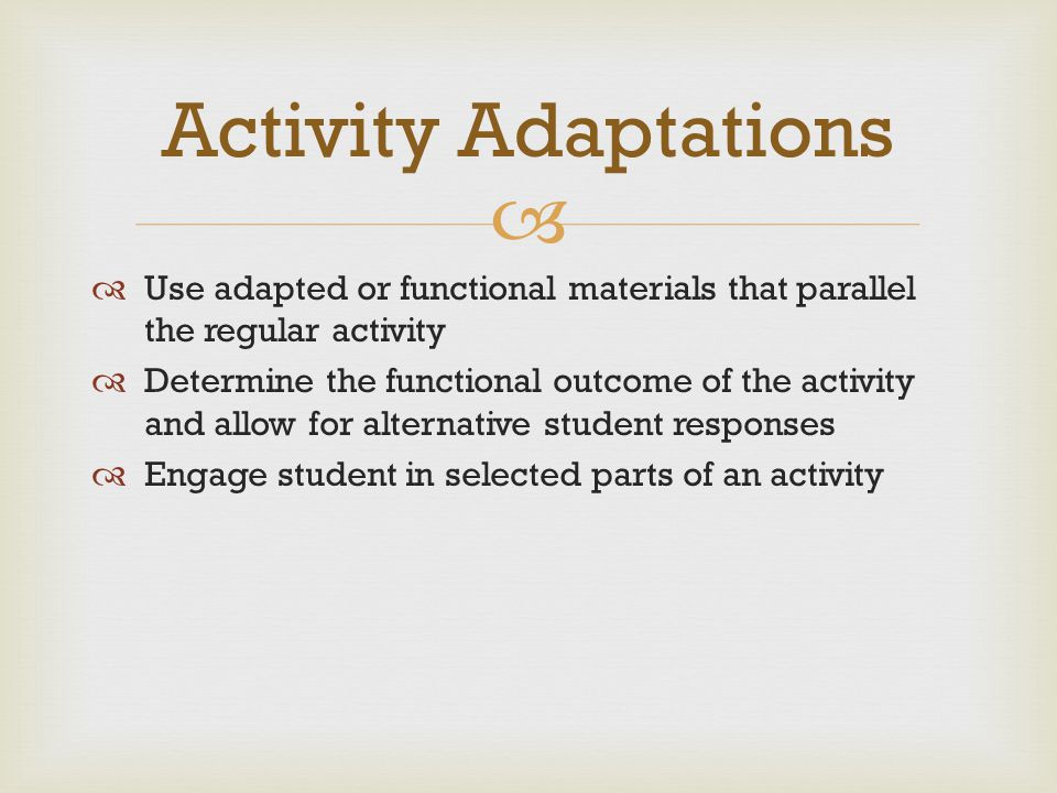   Use adapted or functional materials that parallel the regular activity  Determine the functional outcome of the activity and allow for alternativ