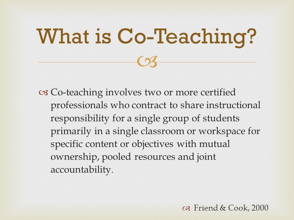   Co-teaching involves two or more certified professionals who contract to share instructional responsibility for a single group of students primari