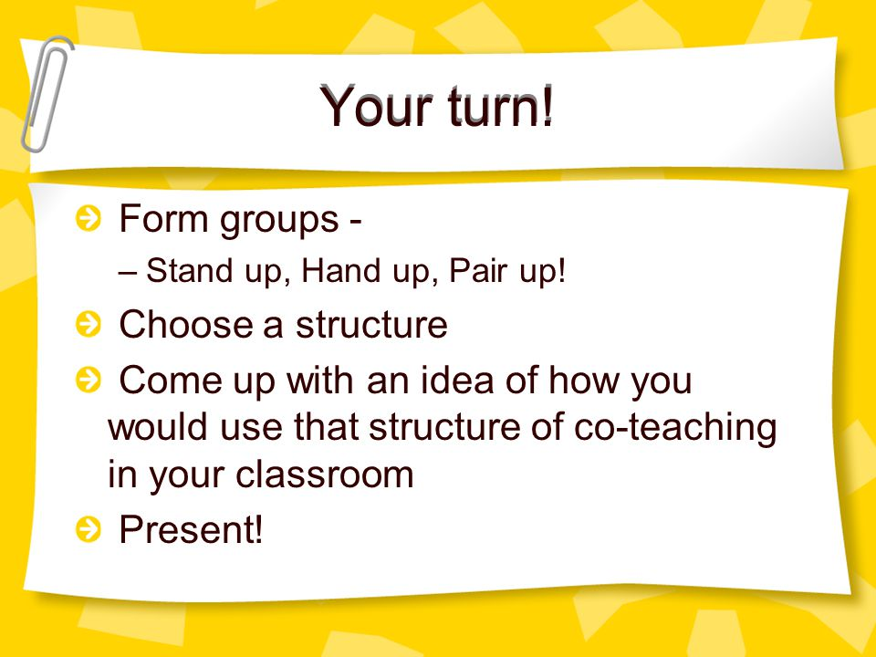 Your turn. Your turn. Form groups - –Stand up, Hand up, Pair up.