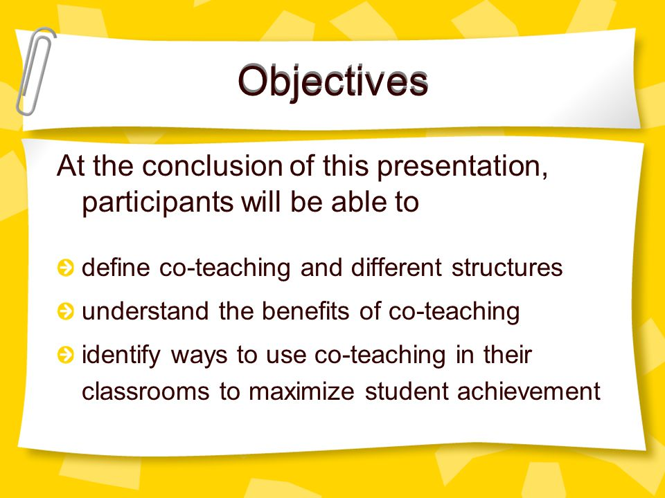Objectives At the conclusion of this presentation, participants will be able to define co-teaching and different structures understand the benefits of co-teaching identify ways to use co-teaching in their classrooms to maximize student achievement