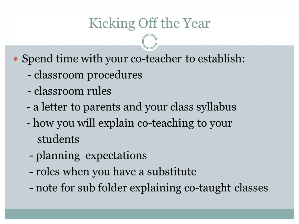 Kicking Off the Year Spend time with your co-teacher to establish: - classroom procedures - classroom rules - a letter to parents and your class syllabus - how you will explain co-teaching to your students - planning expectations - roles when you have a substitute - note for sub folder explaining co-taught classes