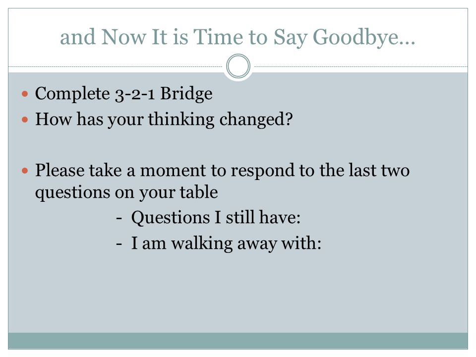 and Now It is Time to Say Goodbye… Complete 3-2-1 Bridge How has your thinking changed.