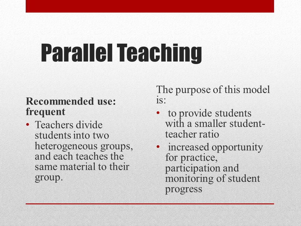 Parallel Teaching Recommended use: frequent Teachers divide students into two heterogeneous groups, and each teaches the same material to their group.