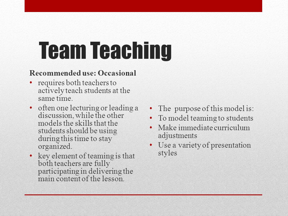 Team Teaching Recommended use: Occasional requires both teachers to actively teach students at the same time. often one lecturing or leading a discuss