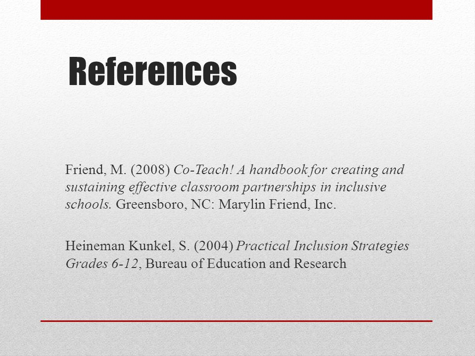 References Friend, M. (2008) Co-Teach! A handbook for creating and sustaining effective classroom partnerships in inclusive schools. Greensboro, NC: M