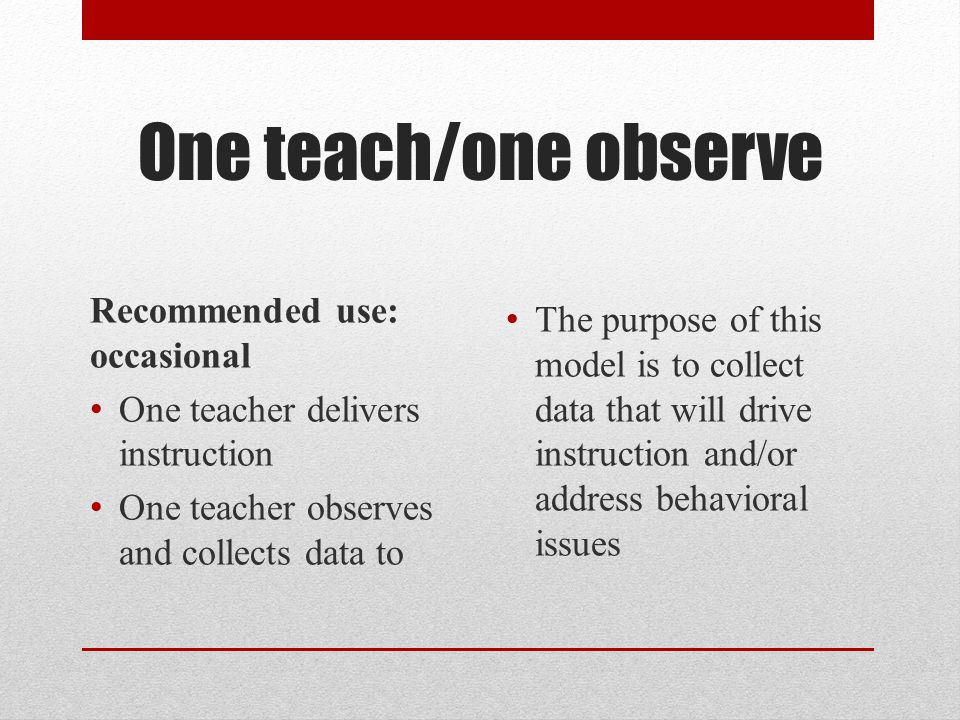 One teach/one drift Recommended use: Seldom One teacher delivers content One teacher provides classroom support The purpose of this model is while one teacher is delivering content, the other teacher can provide support to students who are having a difficult time taking notes, grasping concepts, controlling their behavior or remaining focused.