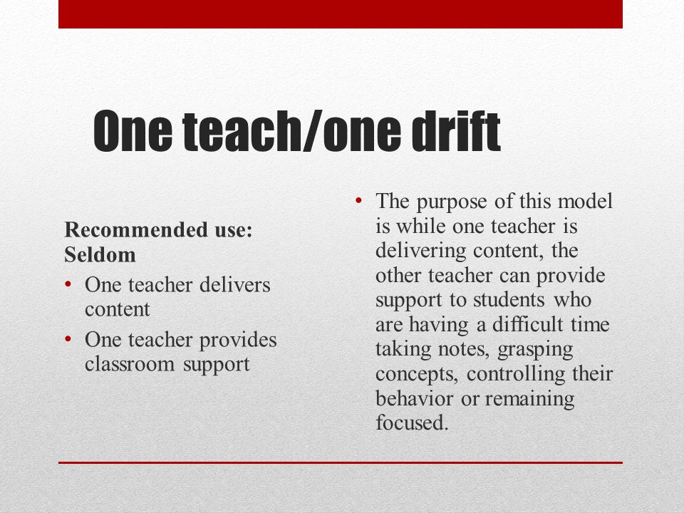 One teach/one drift Recommended use: Seldom One teacher delivers content One teacher provides classroom support The purpose of this model is while one
