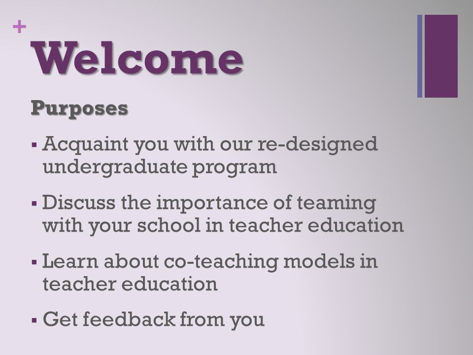 + Welcome Purposes  Acquaint you with our re-designed undergraduate program  Discuss the importance of teaming with your school in teacher education  Learn about co-teaching models in teacher education  Get feedback from you