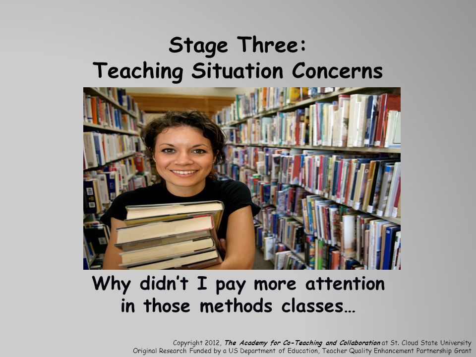 Stage Three: Teaching Situation Concerns Why didn't I pay more attention in those methods classes… Copyright 2012, The Academy for Co-Teaching and Collaboration at St.
