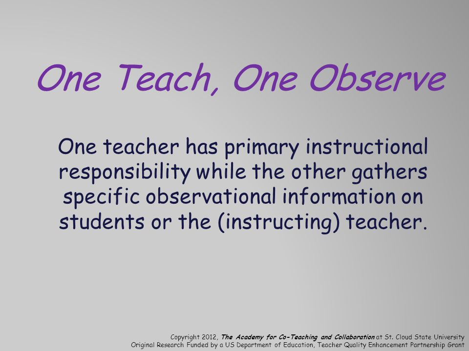One Teach, One Observe One teacher has primary instructional responsibility while the other gathers specific observational information on students or the (instructing) teacher.