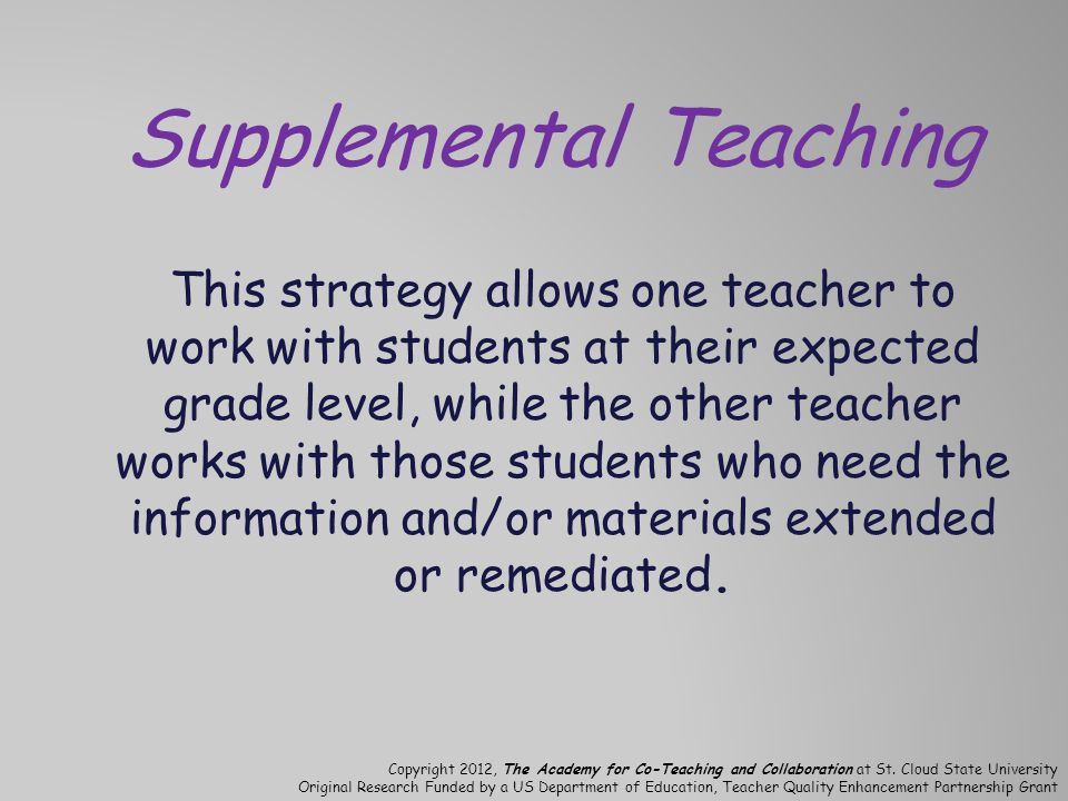 Supplemental Teaching This strategy allows one teacher to work with students at their expected grade level, while the other teacher works with those students who need the information and/or materials extended or remediated.