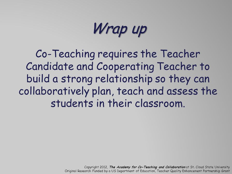 Wrap up Co-Teaching requires the Teacher Candidate and Cooperating Teacher to build a strong relationship so they can collaboratively plan, teach and assess the students in their classroom.