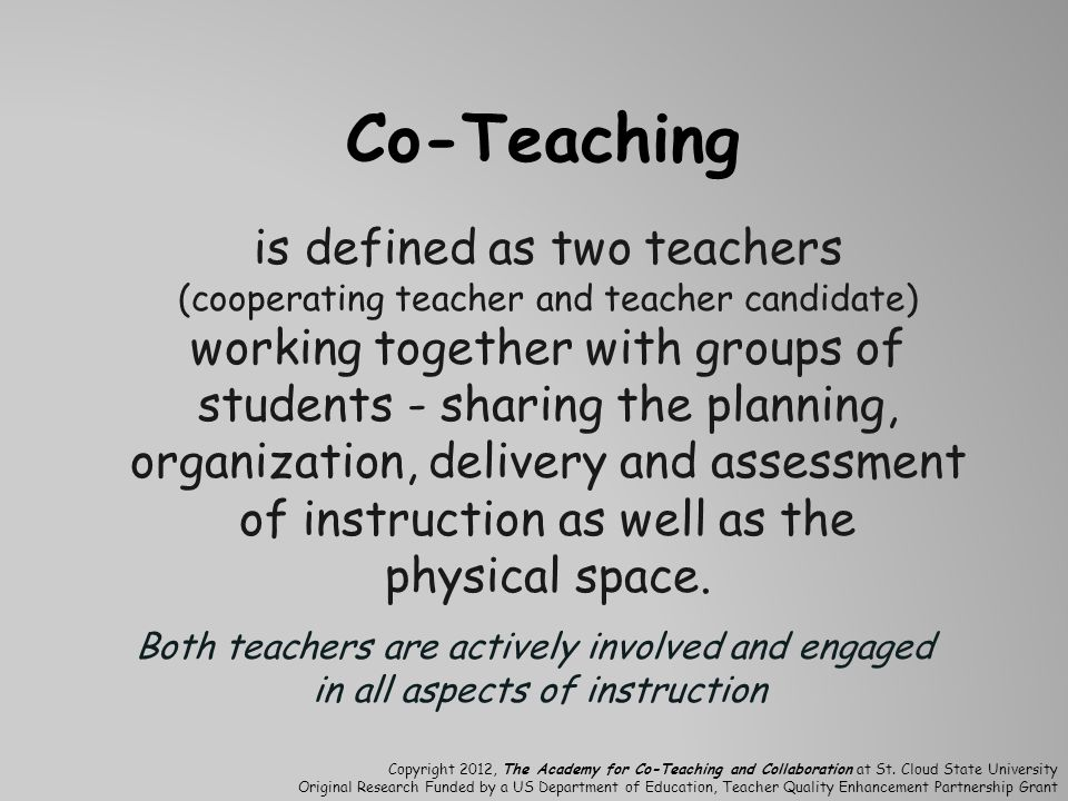 Co-Teaching is defined as two teachers (cooperating teacher and teacher candidate) working together with groups of students - sharing the planning, organization, delivery and assessment of instruction as well as the physical space.