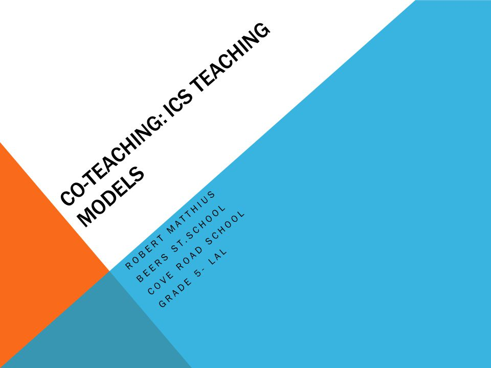 CO-TEACHING: ICS TEACHING MODELS ROBERT MATTHIUS BEERS ST.SCHOOL COVE ROAD SCHOOL GRADE 5- LAL