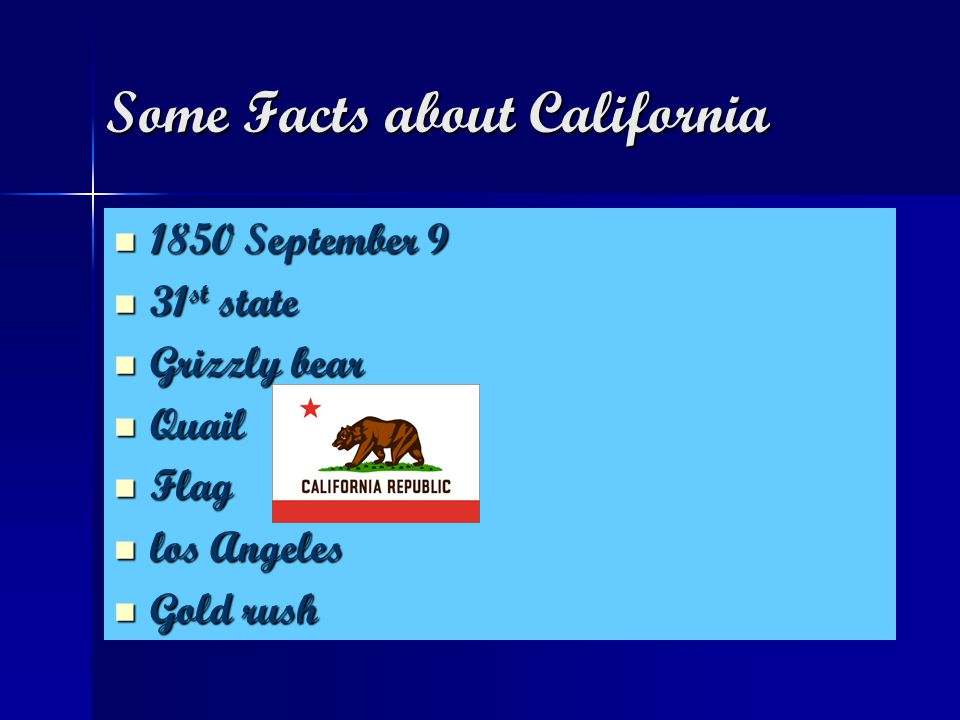 Some Facts about California Some Facts about California 1850 September 9 31st state Grizzly bear Quail Flag los Angeles Gold rush