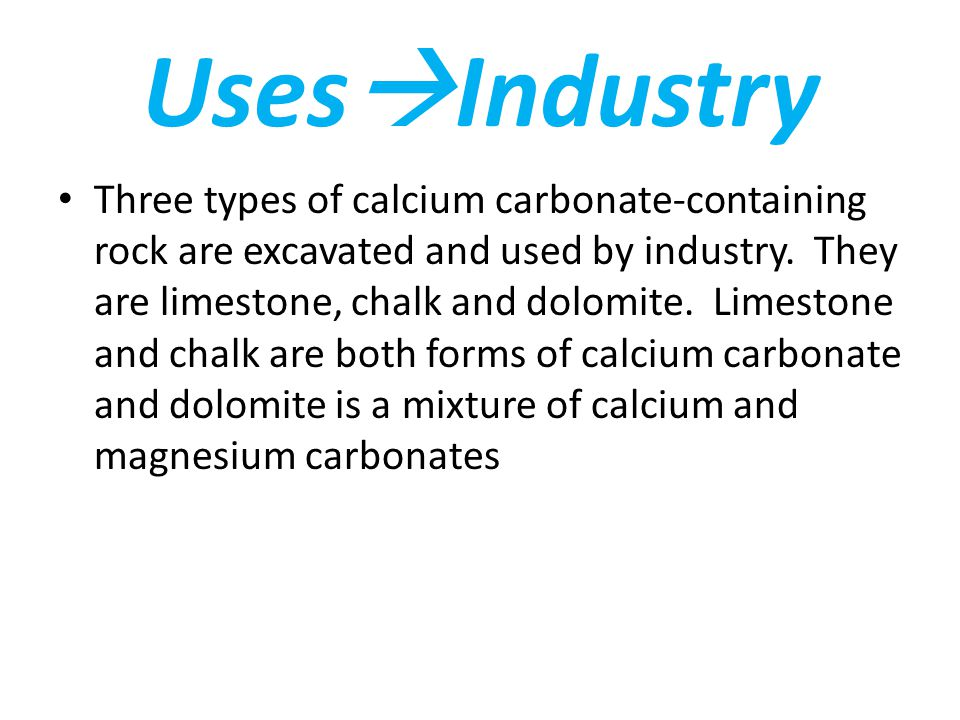 Uses  Industry Three types of calcium carbonate-containing rock are excavated and used by industry.
