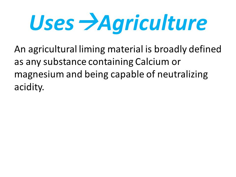 Uses  Agriculture An agricultural liming material is broadly defined as any substance containing Calcium or magnesium and being capable of neutralizing acidity.