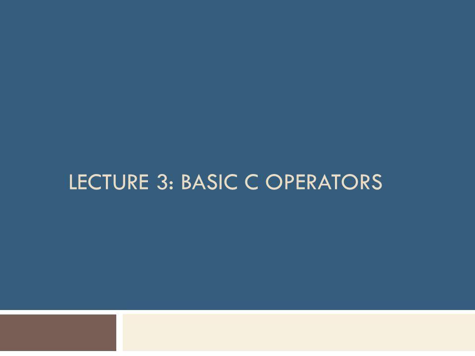 LECTURE 3: BASIC C OPERATORS