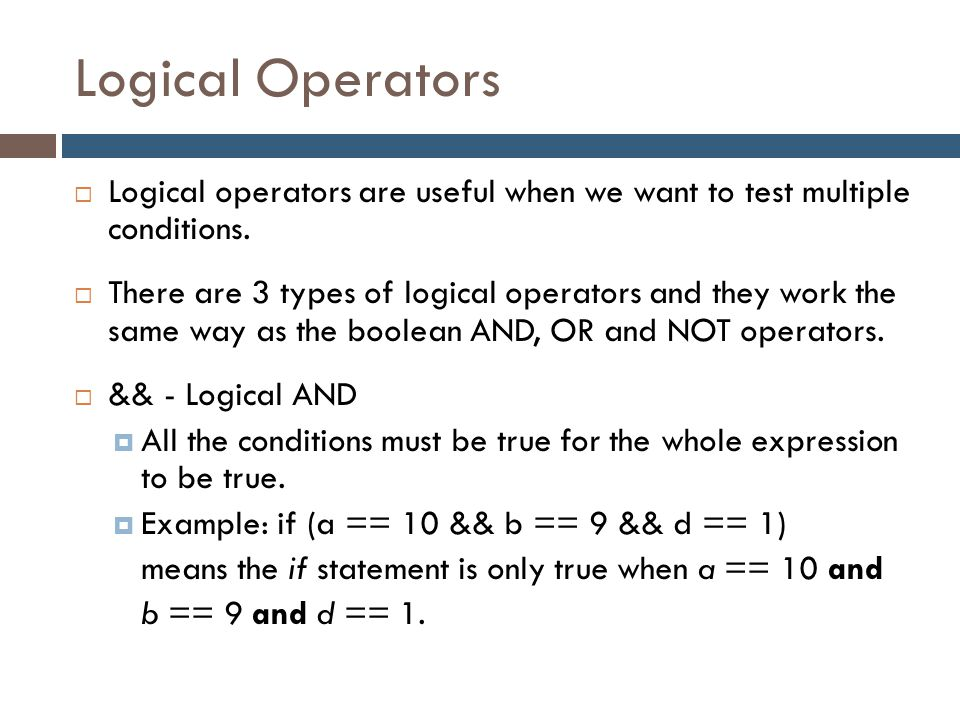 Logical Operators  Logical operators are useful when we want to test multiple conditions.  There are 3 types of logical operators and they work the