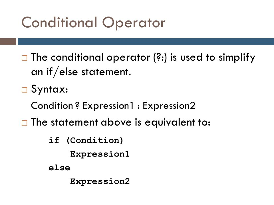 Conditional Operator  The conditional operator (?:) is used to simplify an if/else statement.  Syntax: Condition ? Expression1 : Expression2  The s