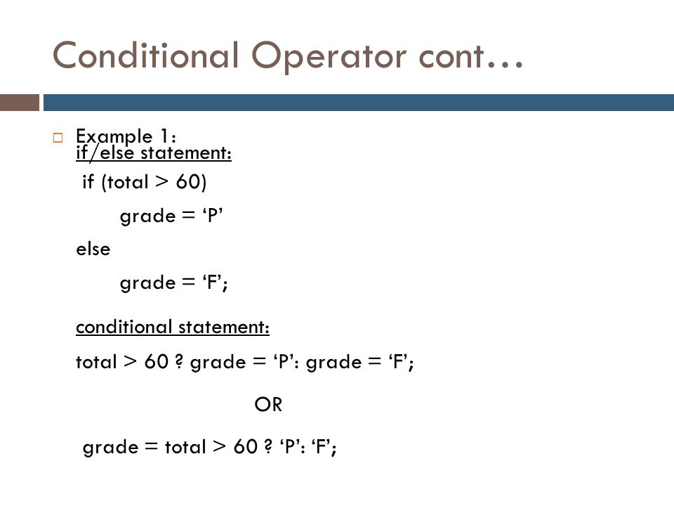 Conditional Operator cont…  Example 1: if/else statement: if (total > 60) grade = 'P' else grade = 'F'; conditional statement: total > 60 ? grade = '