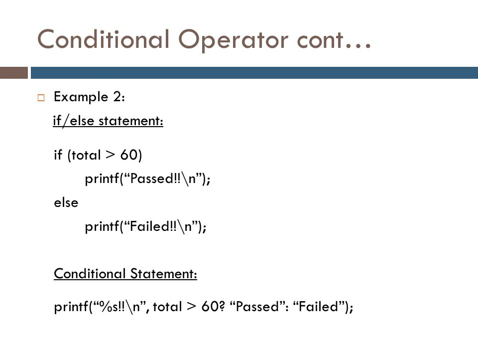"Conditional Operator cont…  Example 2: if/else statement: if (total > 60) printf(""Passed!!\n""); else printf(""Failed!!\n""); Conditional Statement: pri"