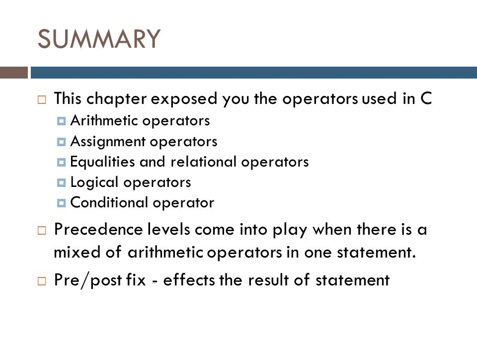 SUMMARY  This chapter exposed you the operators used in C  Arithmetic operators  Assignment operators  Equalities and relational operators  Logic