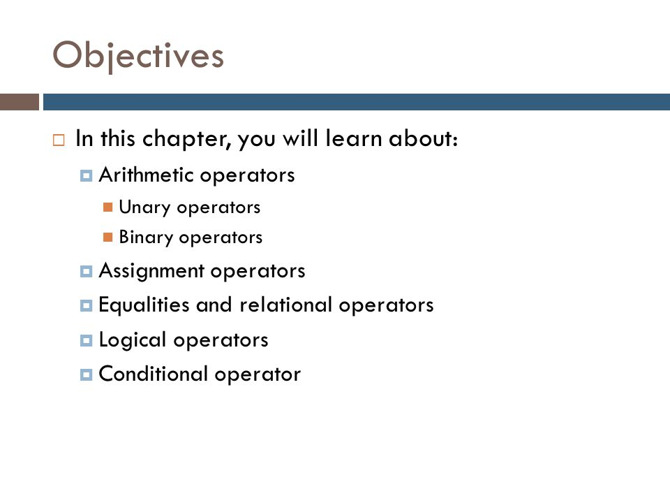 Objectives  In this chapter, you will learn about:  Arithmetic operators Unary operators Binary operators  Assignment operators  Equalities and re