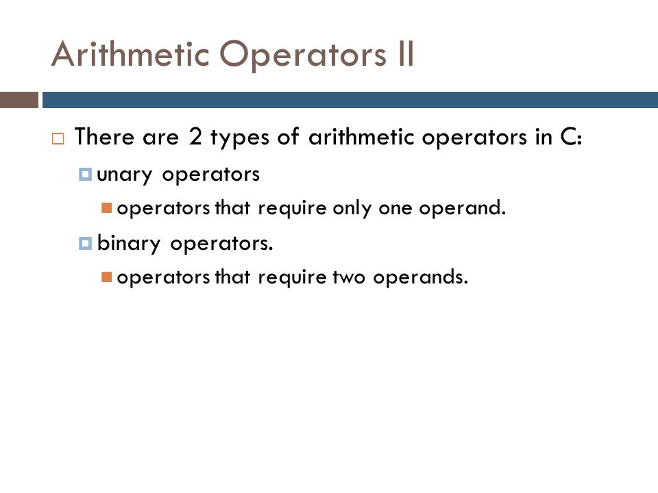 Arithmetic Operators II  There are 2 types of arithmetic operators in C:  unary operators operators that require only one operand.  binary operator