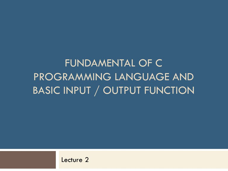 FUNDAMENTAL OF C PROGRAMMING LANGUAGE AND BASIC INPUT / OUTPUT FUNCTION Lecture 2