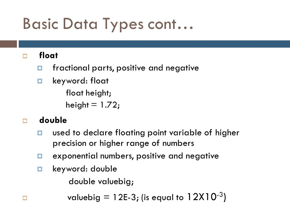 Basic Data Types cont…  float  fractional parts, positive and negative  keyword: float float height; height = 1.72;  double  used to declare floa