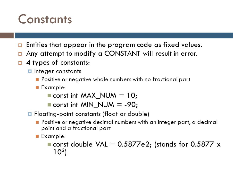 Constants  Entities that appear in the program code as fixed values.  Any attempt to modify a CONSTANT will result in error.  4 types of constants: