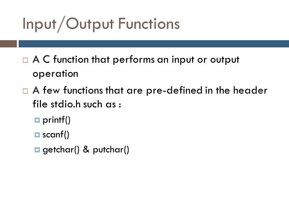 Input/Output Functions  A C function that performs an input or output operation  A few functions that are pre-defined in the header file stdio.h suc