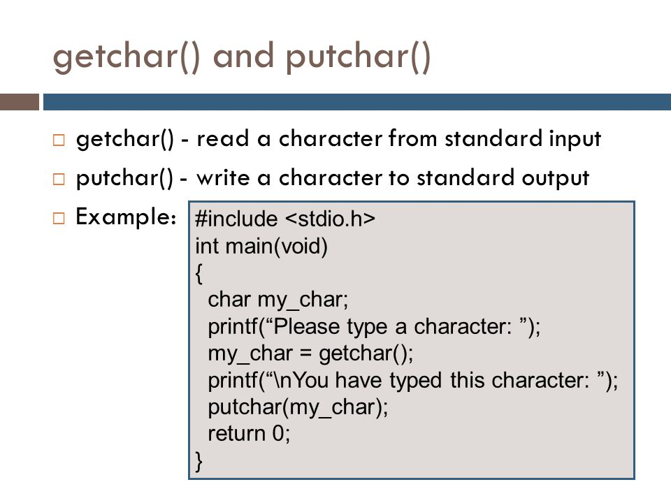 getchar() and putchar()  getchar() - read a character from standard input  putchar() - write a character to standard output  Example: #include int