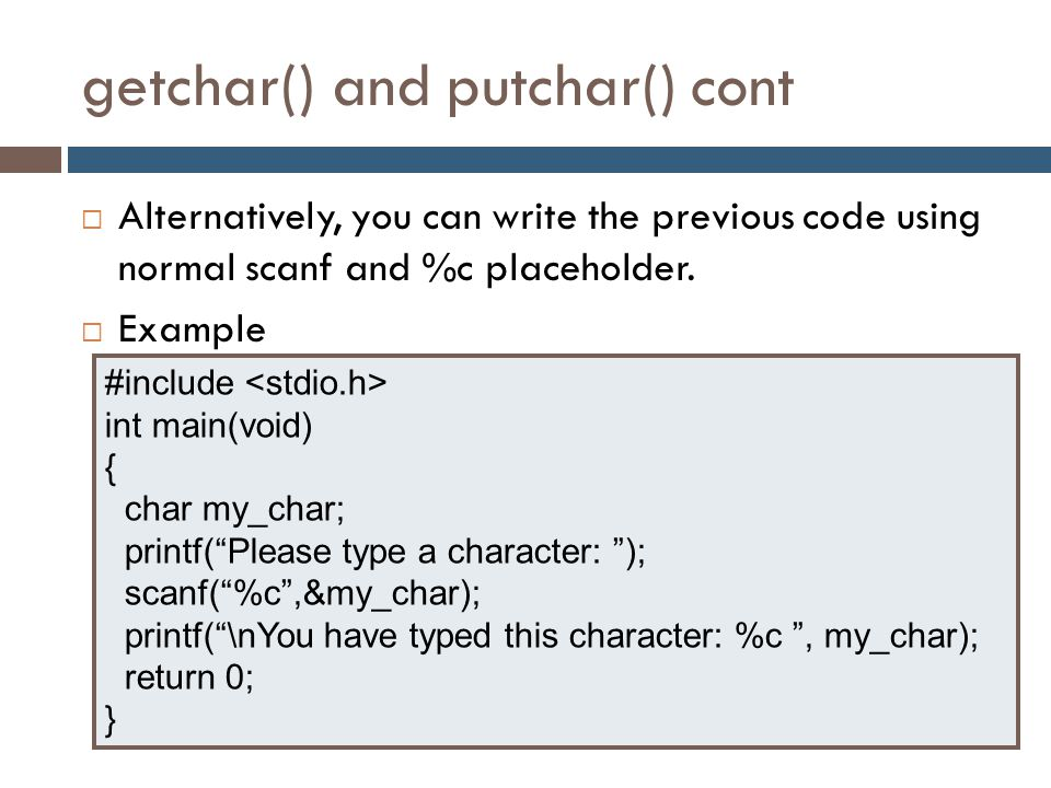 getchar() and putchar() cont  Alternatively, you can write the previous code using normal scanf and %c placeholder.  Example #include int main(void)